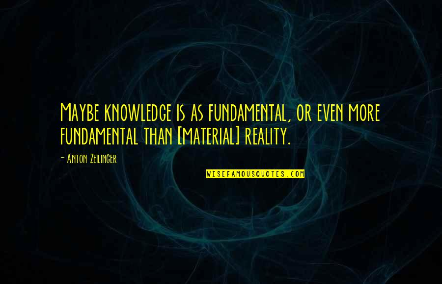 Amsterdam Funny Quotes By Anton Zeilinger: Maybe knowledge is as fundamental, or even more