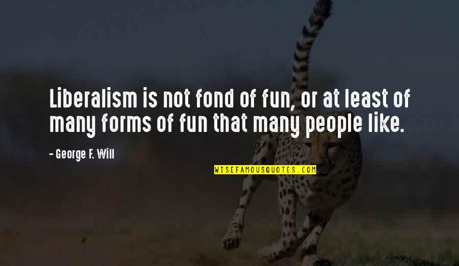 Amway Diamond Quotes By George F. Will: Liberalism is not fond of fun, or at