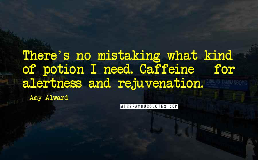 Amy Alward quotes: There's no mistaking what kind of potion I need. Caffeine - for alertness and rejuvenation.