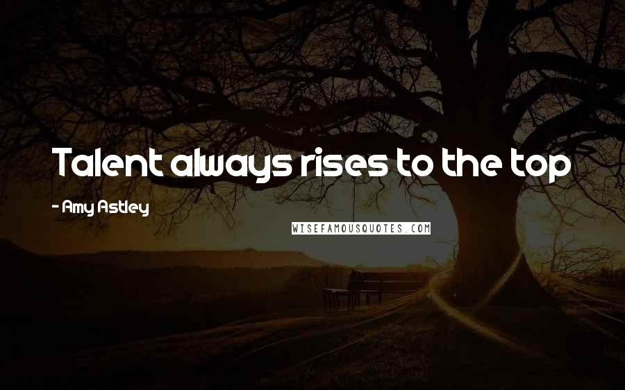 Amy Astley quotes: Talent always rises to the top