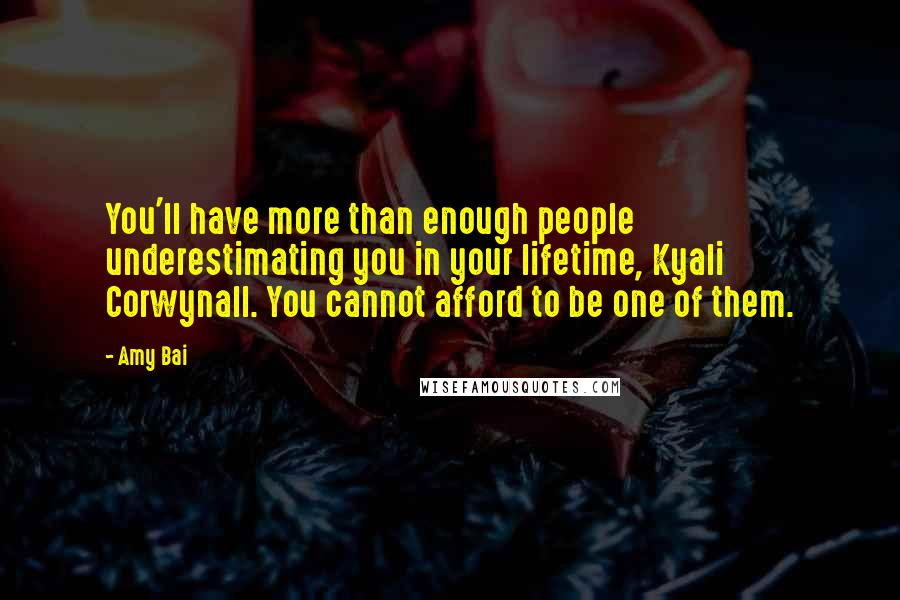 Amy Bai quotes: You'll have more than enough people underestimating you in your lifetime, Kyali Corwynall. You cannot afford to be one of them.