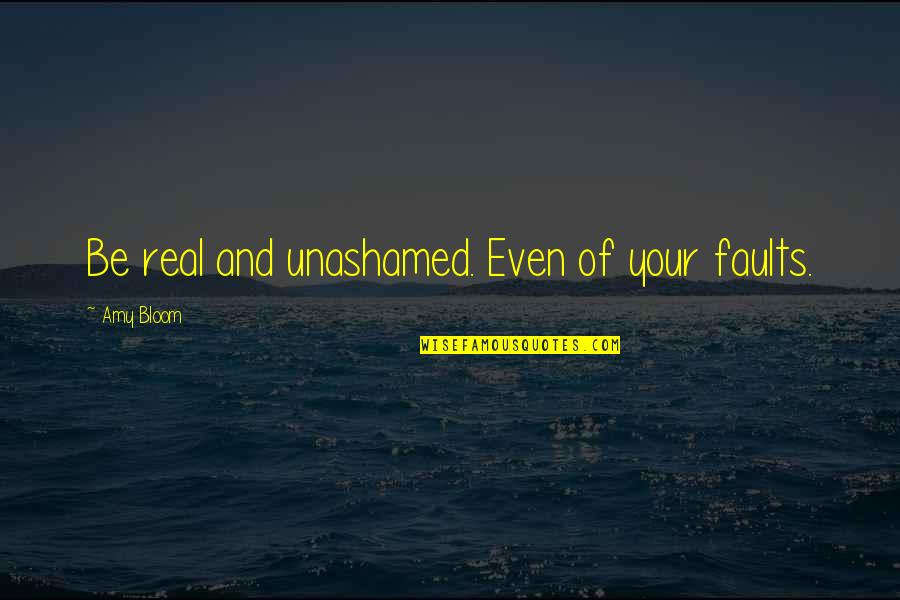 Amy Bloom Quotes By Amy Bloom: Be real and unashamed. Even of your faults.