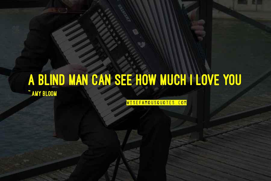 Amy Bloom Quotes By Amy Bloom: A blind man can see how much I