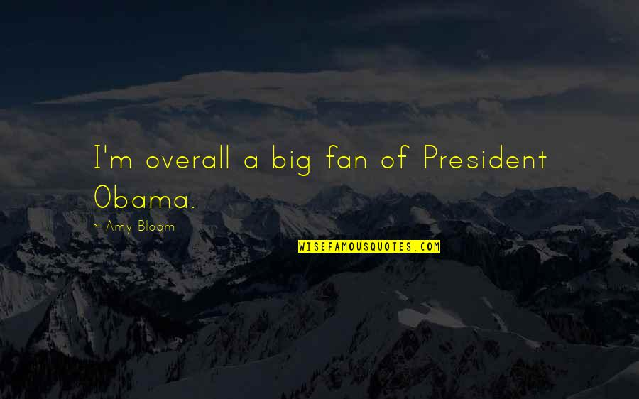 Amy Bloom Quotes By Amy Bloom: I'm overall a big fan of President Obama.