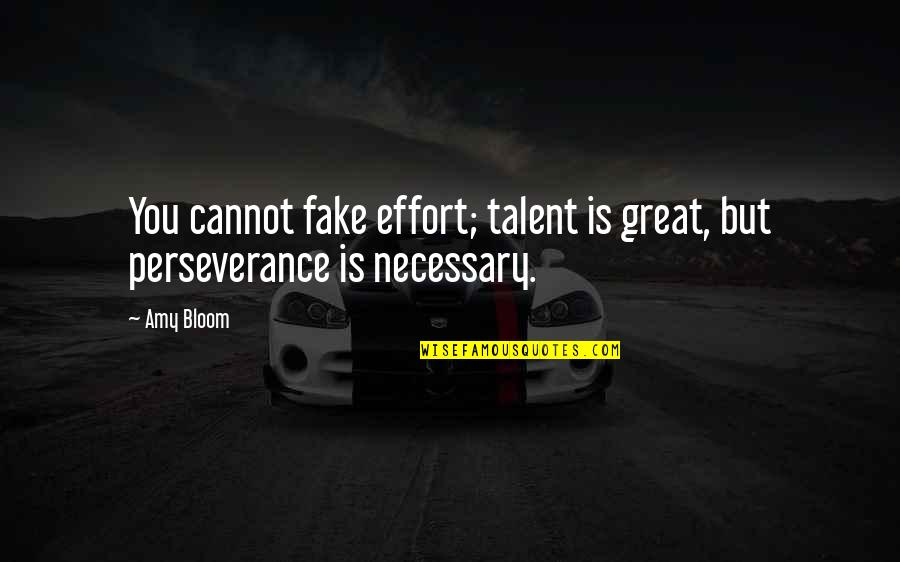 Amy Bloom Quotes By Amy Bloom: You cannot fake effort; talent is great, but