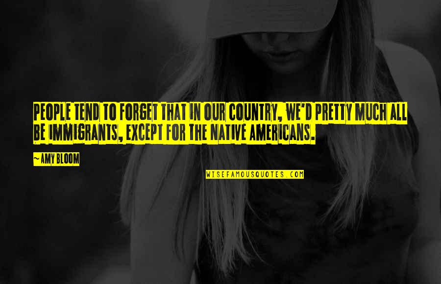 Amy Bloom Quotes By Amy Bloom: People tend to forget that in our country,
