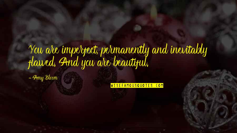 Amy Bloom Quotes By Amy Bloom: You are imperfect, permanently and inevitably flawed. And