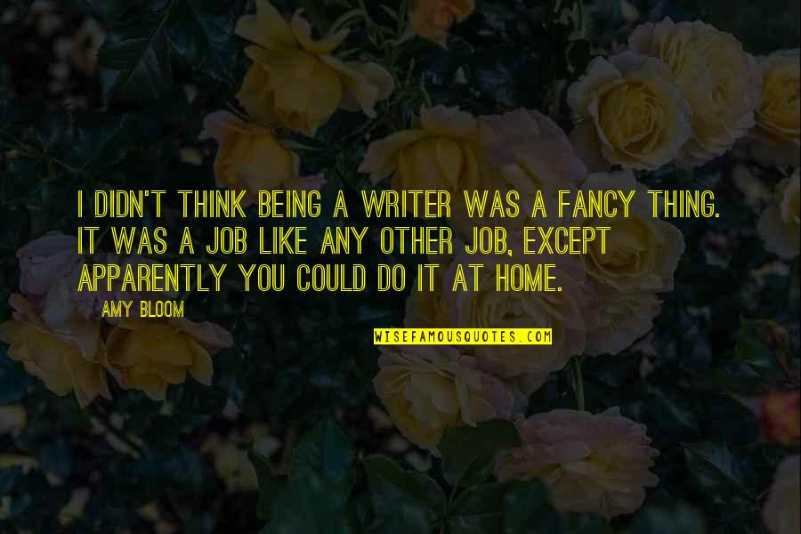 Amy Bloom Quotes By Amy Bloom: I didn't think being a writer was a
