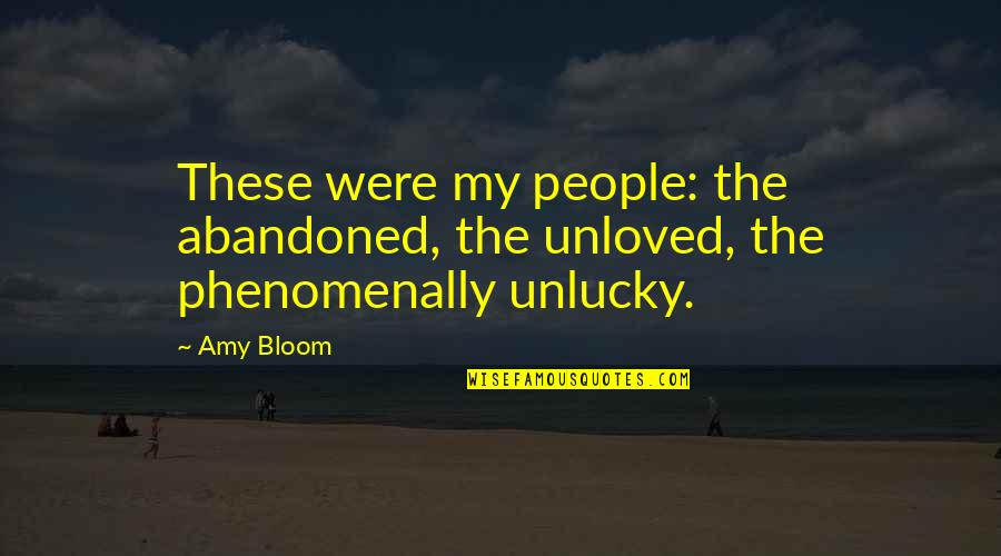 Amy Bloom Quotes By Amy Bloom: These were my people: the abandoned, the unloved,