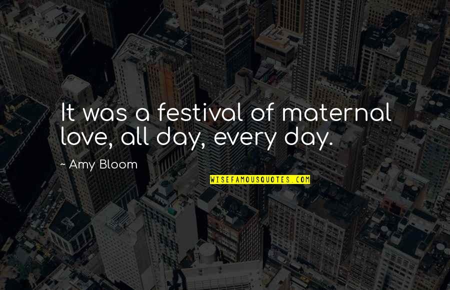 Amy Bloom Quotes By Amy Bloom: It was a festival of maternal love, all