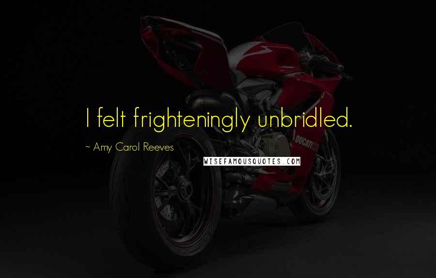 Amy Carol Reeves quotes: I felt frighteningly unbridled.