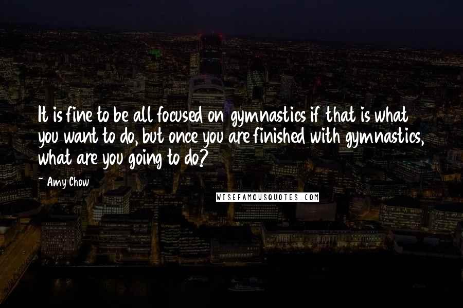 Amy Chow quotes: It is fine to be all focused on gymnastics if that is what you want to do, but once you are finished with gymnastics, what are you going to do?