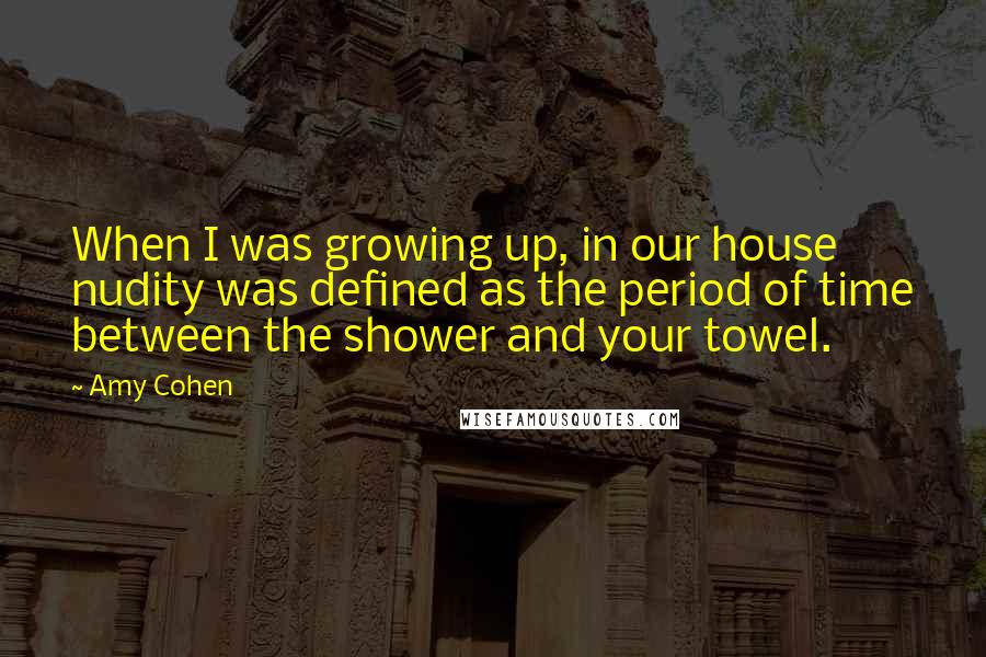 Amy Cohen quotes: When I was growing up, in our house nudity was defined as the period of time between the shower and your towel.