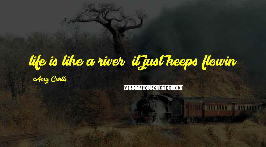 Amy Curtis quotes: life is like a river; it just keeps flowin