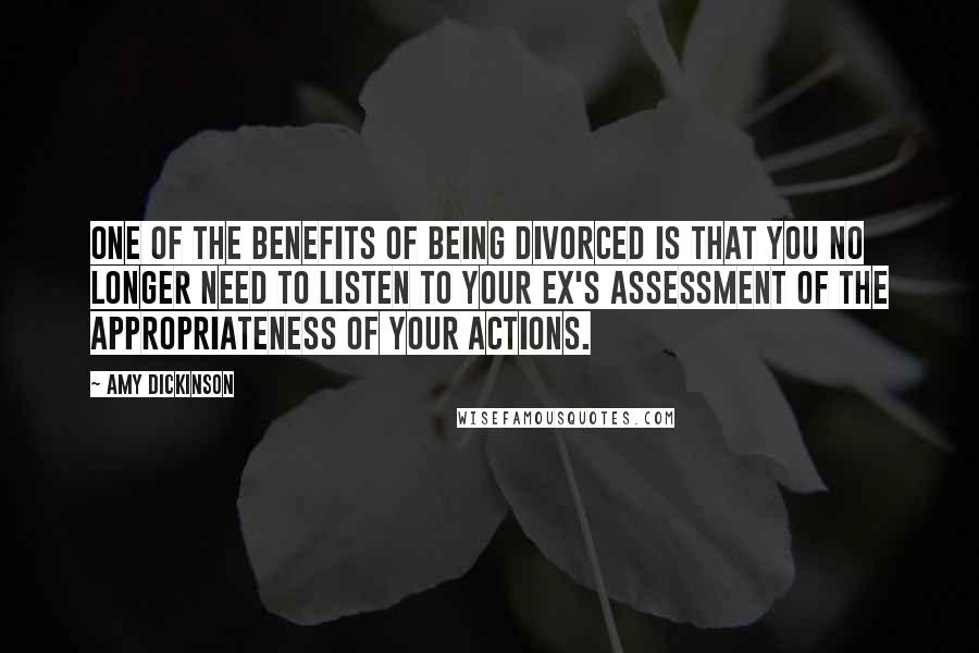 Amy Dickinson quotes: One of the benefits of being divorced is that you no longer need to listen to your ex's assessment of the appropriateness of your actions.