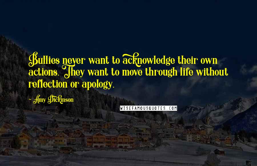 Amy Dickinson quotes: Bullies never want to acknowledge their own actions. They want to move through life without reflection or apology.