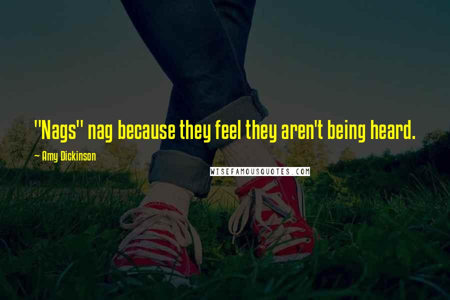 """Amy Dickinson quotes: """"Nags"""" nag because they feel they aren't being heard."""