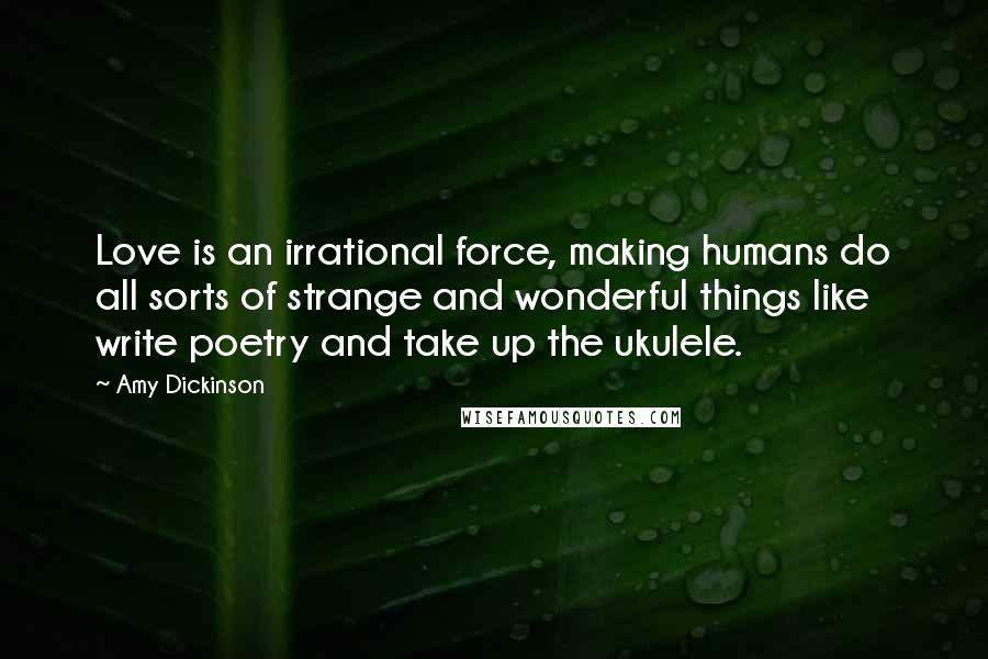 Amy Dickinson quotes: Love is an irrational force, making humans do all sorts of strange and wonderful things like write poetry and take up the ukulele.