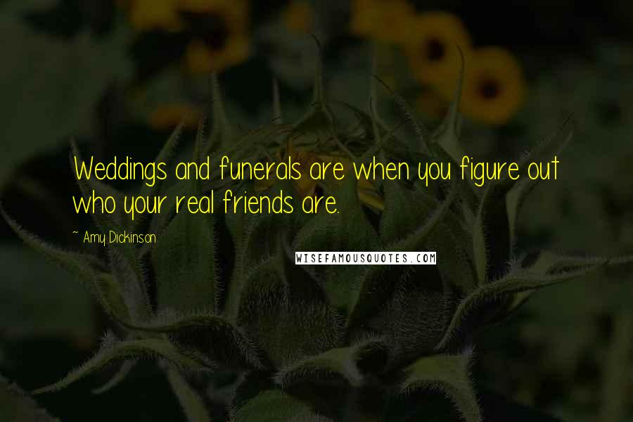 Amy Dickinson quotes: Weddings and funerals are when you figure out who your real friends are.