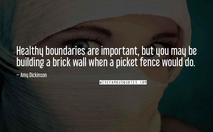 Amy Dickinson quotes: Healthy boundaries are important, but you may be building a brick wall when a picket fence would do.