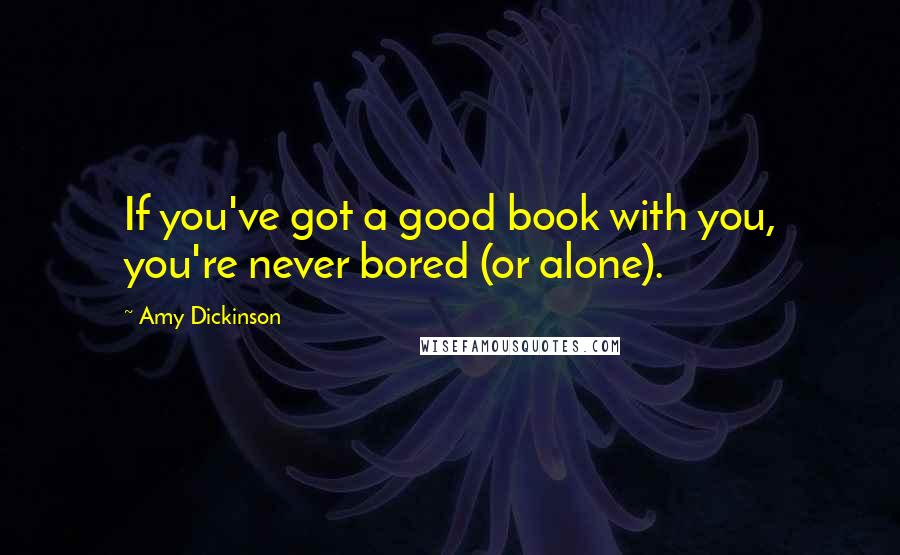 Amy Dickinson quotes: If you've got a good book with you, you're never bored (or alone).
