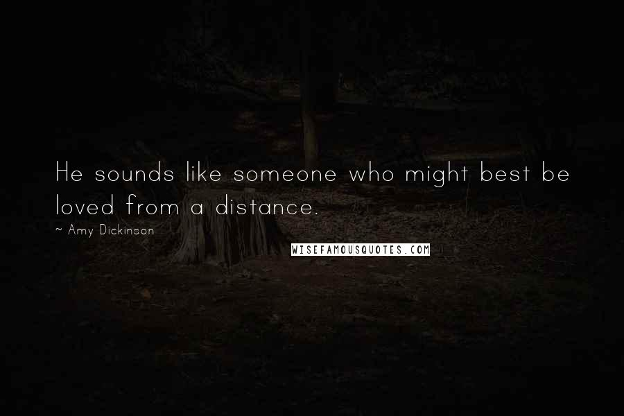 Amy Dickinson quotes: He sounds like someone who might best be loved from a distance.