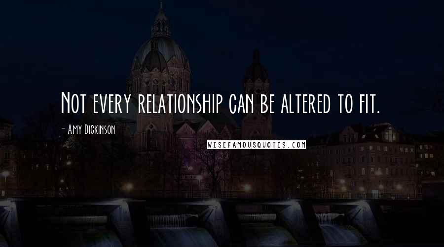 Amy Dickinson quotes: Not every relationship can be altered to fit.