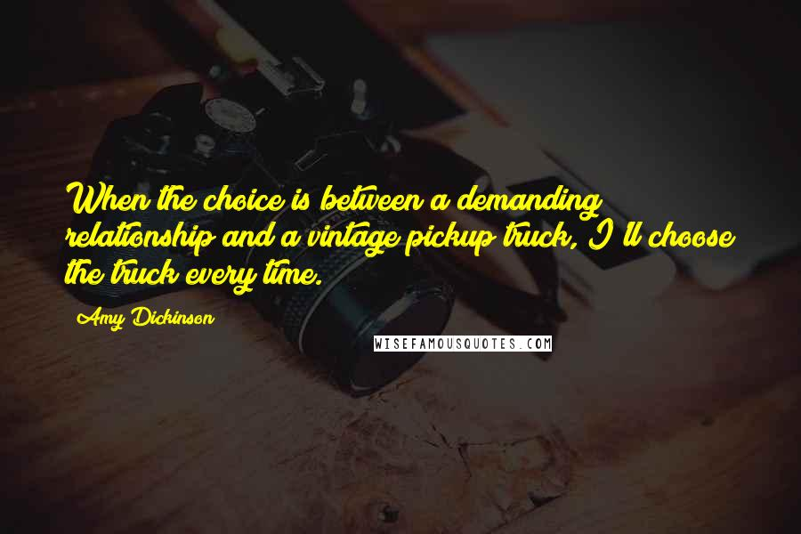Amy Dickinson quotes: When the choice is between a demanding relationship and a vintage pickup truck, I'll choose the truck every time.