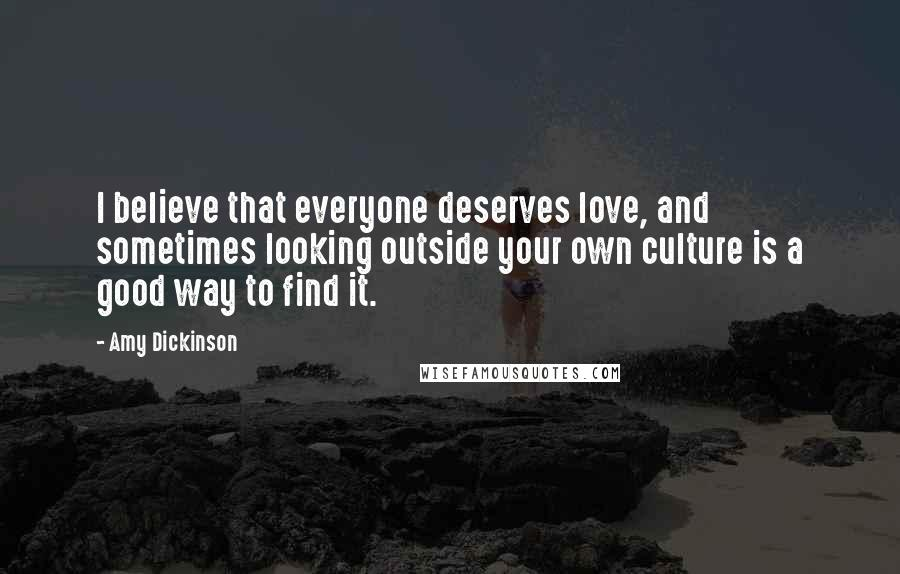Amy Dickinson quotes: I believe that everyone deserves love, and sometimes looking outside your own culture is a good way to find it.