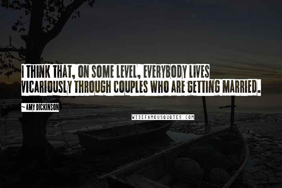 Amy Dickinson quotes: I think that, on some level, everybody lives vicariously through couples who are getting married.