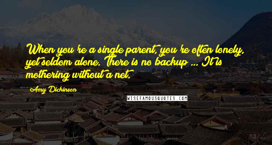 Amy Dickinson quotes: When you're a single parent, you're often lonely, yet seldom alone. There is no backup ... It is mothering without a net.