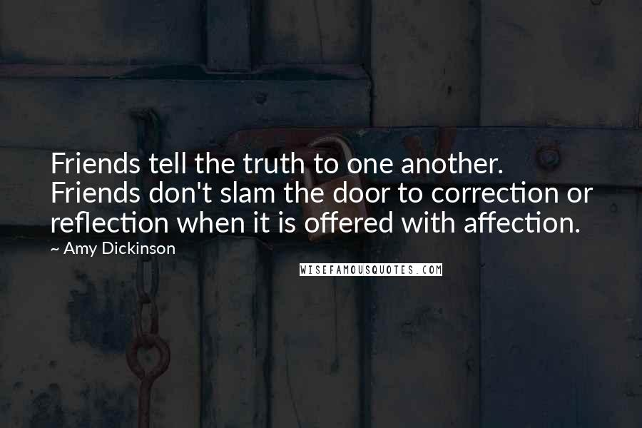 Amy Dickinson quotes: Friends tell the truth to one another. Friends don't slam the door to correction or reflection when it is offered with affection.
