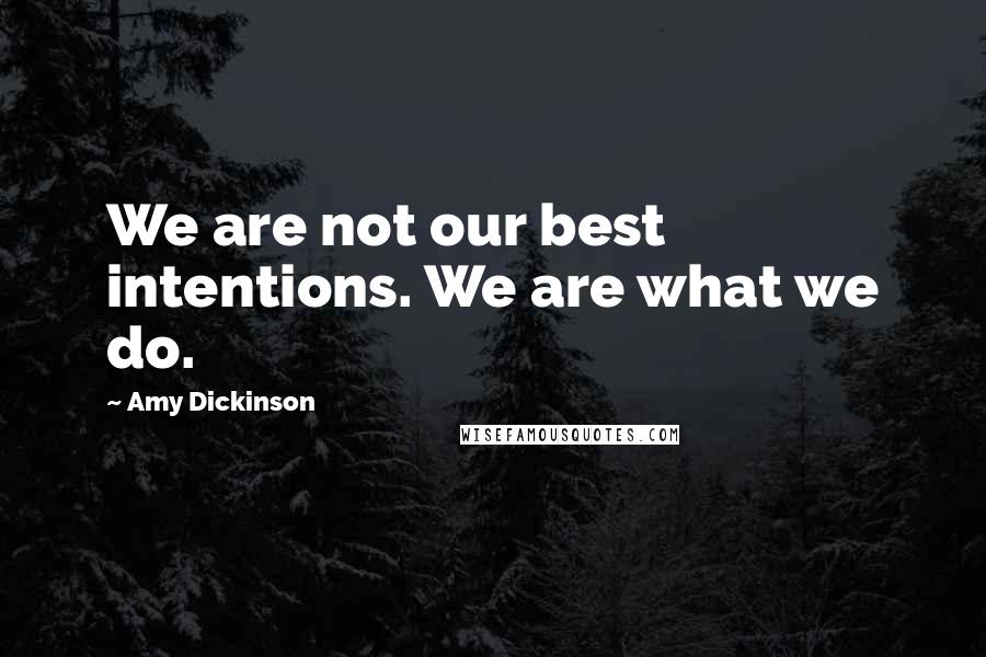 Amy Dickinson quotes: We are not our best intentions. We are what we do.