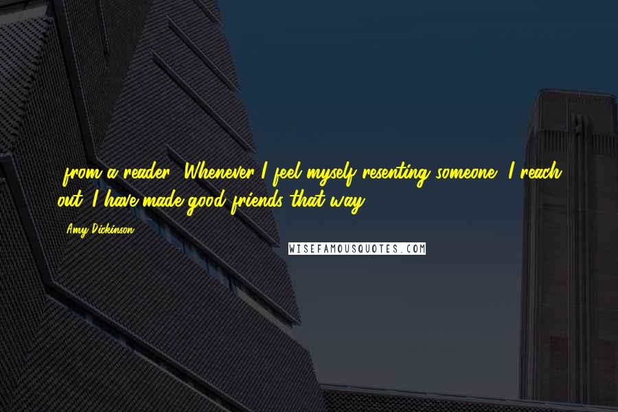 Amy Dickinson quotes: [from a reader] Whenever I feel myself resenting someone, I reach out. I have made good friends that way.
