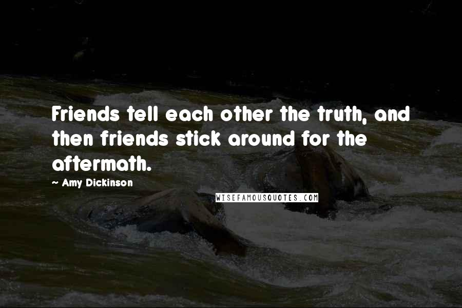 Amy Dickinson quotes: Friends tell each other the truth, and then friends stick around for the aftermath.