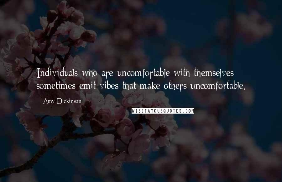 Amy Dickinson quotes: Individuals who are uncomfortable with themselves sometimes emit vibes that make others uncomfortable.