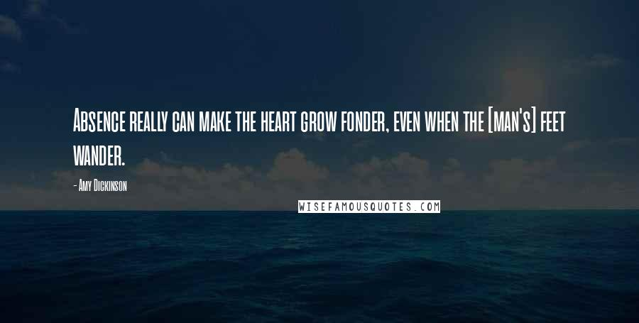 Amy Dickinson quotes: Absence really can make the heart grow fonder, even when the [man's] feet wander.