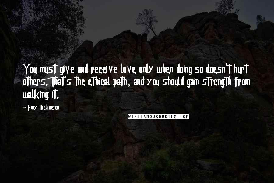 Amy Dickinson quotes: You must give and receive love only when doing so doesn't hurt others. That's the ethical path, and you should gain strength from walking it.