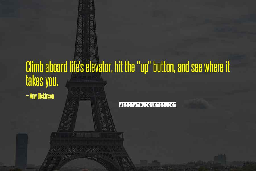 """Amy Dickinson quotes: Climb aboard life's elevator, hit the """"up"""" button, and see where it takes you."""