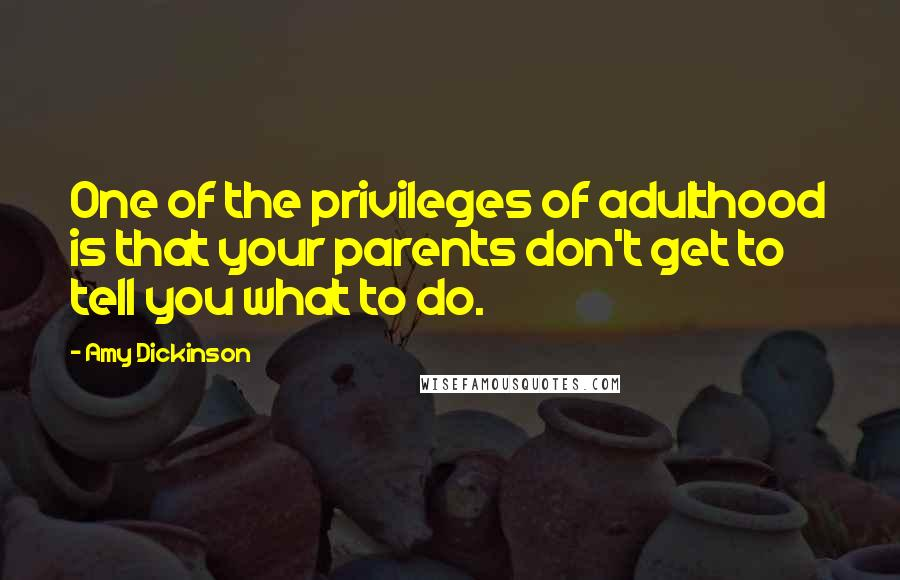 Amy Dickinson quotes: One of the privileges of adulthood is that your parents don't get to tell you what to do.