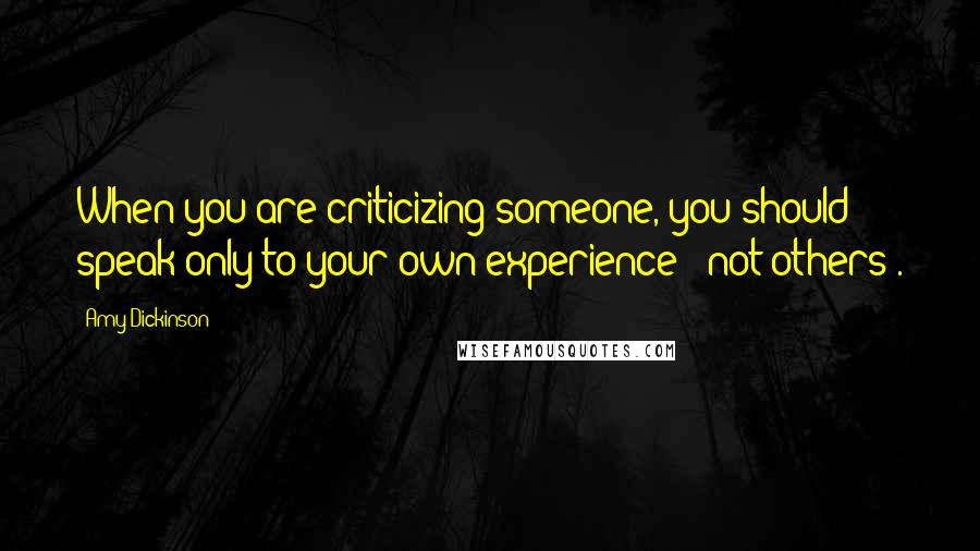 Amy Dickinson quotes: When you are criticizing someone, you should speak only to your own experience - not others'.