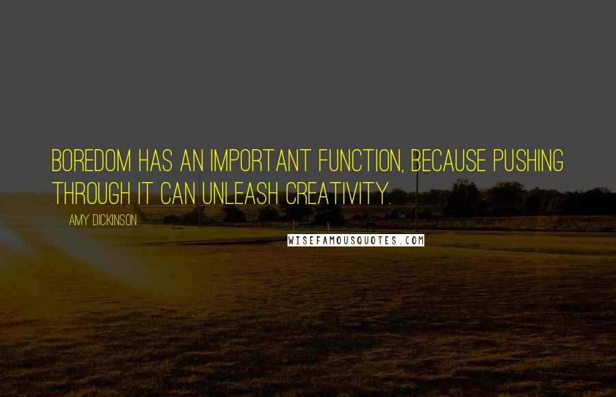 Amy Dickinson quotes: Boredom has an important function, because pushing through it can unleash creativity.