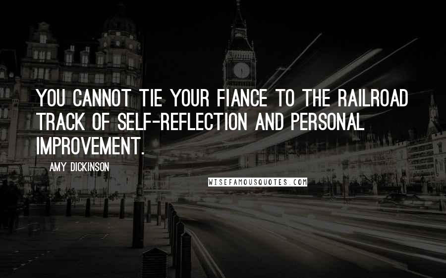 Amy Dickinson quotes: You cannot tie your fiance to the railroad track of self-reflection and personal improvement.