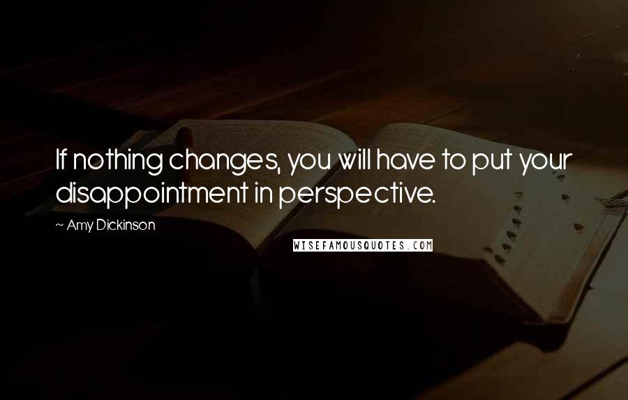 Amy Dickinson quotes: If nothing changes, you will have to put your disappointment in perspective.