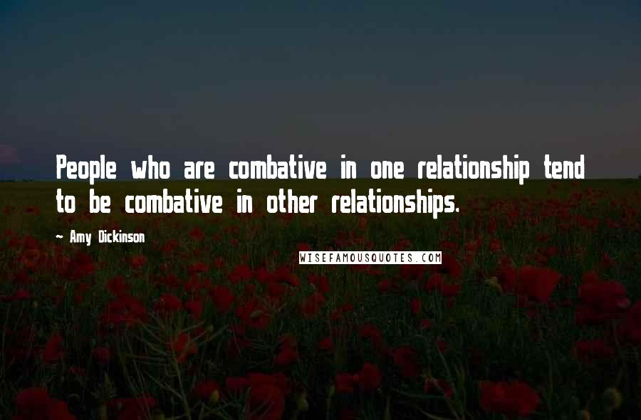 Amy Dickinson quotes: People who are combative in one relationship tend to be combative in other relationships.