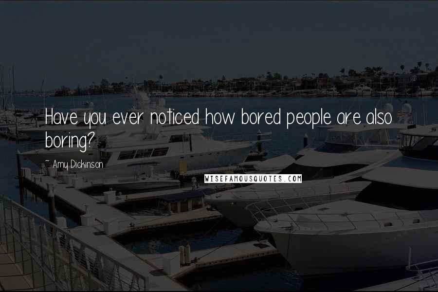Amy Dickinson quotes: Have you ever noticed how bored people are also boring?