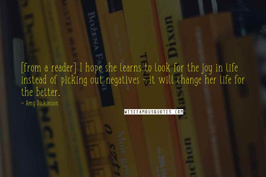 Amy Dickinson quotes: [from a reader] I hope she learns to look for the joy in life instead of picking out negatives - it will change her life for the better.