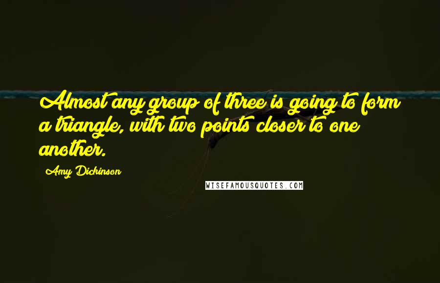 Amy Dickinson quotes: Almost any group of three is going to form a triangle, with two points closer to one another.