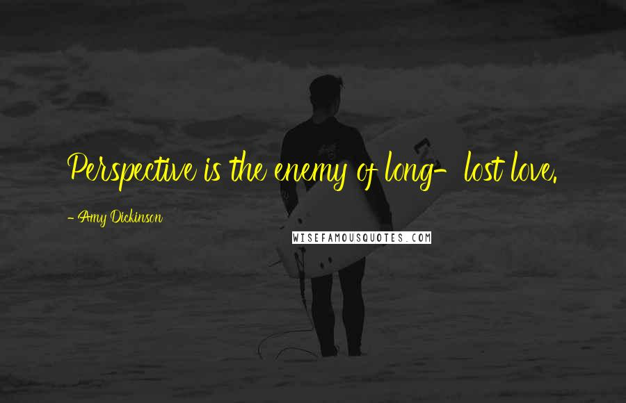 Amy Dickinson quotes: Perspective is the enemy of long-lost love.