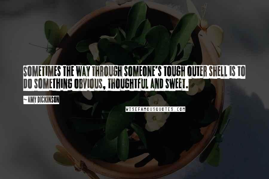 Amy Dickinson quotes: Sometimes the way through someone's tough outer shell is to do something obvious, thoughtful and sweet.